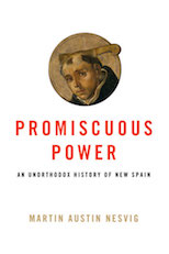 Martin Austin Nesvig, Promiscuous Power: An Unorthodox History of New Spain (University of Texas Press, 2018)